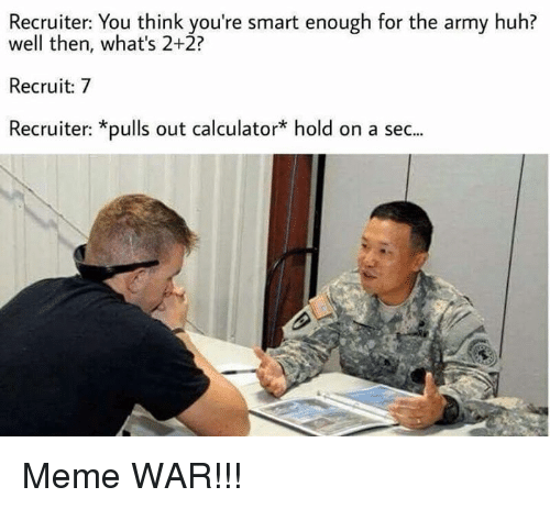 meme war: Recruiter: You think you're smart enough for the army huh?  well then, what's 2+2?  Recruit: 7  Recruiter: *pulls out calculator* hold on a sec... Meme WAR!!!