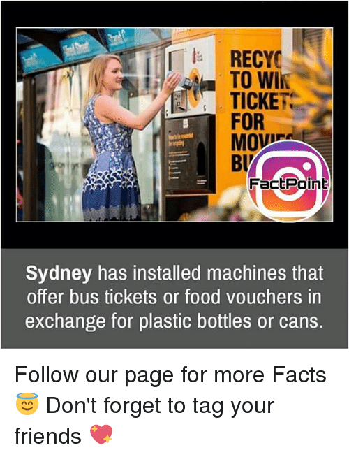 Memes, 🤖, and Page: RECYC  TO WIN  TICKET  FOR  MOVES  Buy  FactPoint  Sydney has installed machines that  offer bus tickets or food vouchers in  exchange for plastic bottles or cans. Follow our page for more Facts 😇 Don't forget to tag your friends 💖