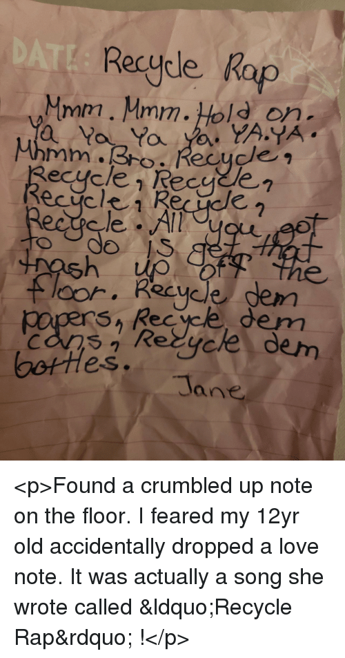 """Love, Rap, and Old: Recycle Rap  Mmm. Mmm.Hold on  do  loor. Recycle gem  SA Rec yce dem  Re  dem  es.  Tane <p>Found a crumbled up note on the floor. I feared my 12yr old accidentally dropped a love note. It was actually a song she wrote called """"Recycle Rap"""" !</p>"""