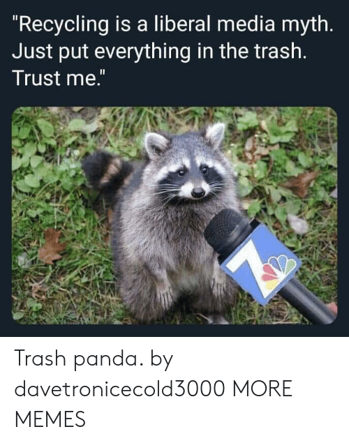 "Trash Panda: ""Recycling is a liberal media myth.  Just put everything in the trash.  Trust me."" Trash panda. by davetronicecold3000 MORE MEMES"