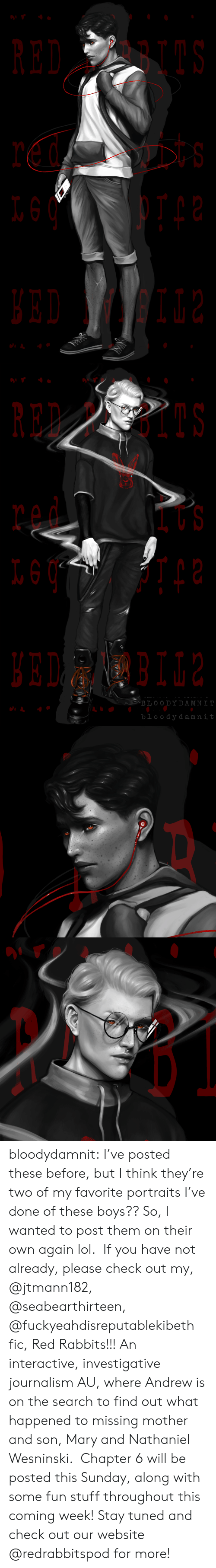 rabbits: RED BI  t s   RED PBIIS  BLOO DYDAMNI  bloody damnit bloodydamnit: I've posted these before, but I think they're two of my favorite portraits I've done of these boys?? So, I wanted to post them on their own again lol. If you have not already, please check out my, @jtmann182, @seabearthirteen, @fuckyeahdisreputablekibeth fic, Red Rabbits!!! An interactive, investigative journalism AU, where Andrew is on the search to find out what happened to missing mother and son, Mary and Nathaniel Wesninski. Chapter 6 will be posted this Sunday, along with some fun stuff throughout this coming week! Stay tuned and check out our website @redrabbitspod for more!