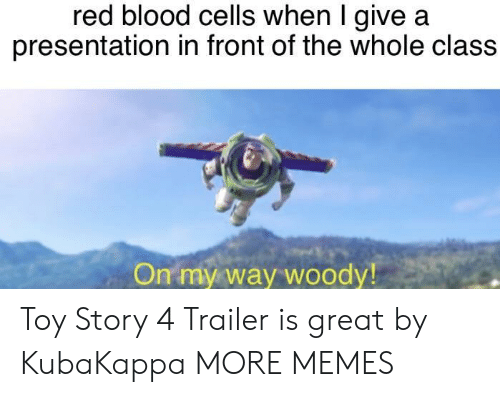 Toy Story 4: red blood cells when I give a  presentation in front of the whole class  On my way woody Toy Story 4 Trailer is great by KubaKappa MORE MEMES