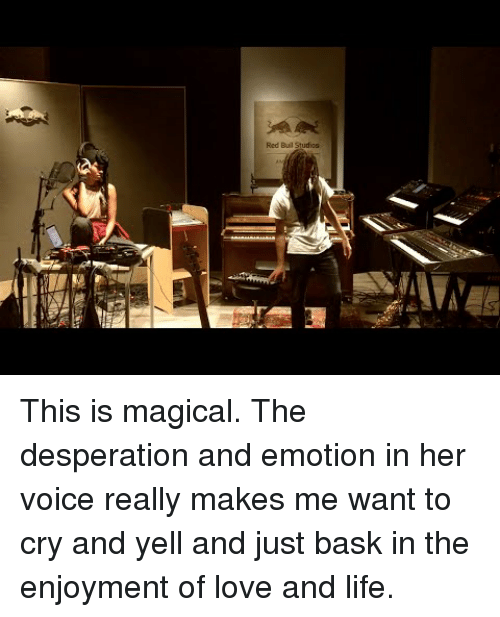 Enjoyment: Red Buil Studios This is magical. The desperation and emotion in her voice really makes me want to cry and yell and just bask in the enjoyment of love and life.