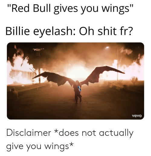 """red bull gives you wings: """"Red Bull gives you wings""""  Billie eyelash: Oh shit fr?  vevo Disclaimer *does not actually give you wings*"""