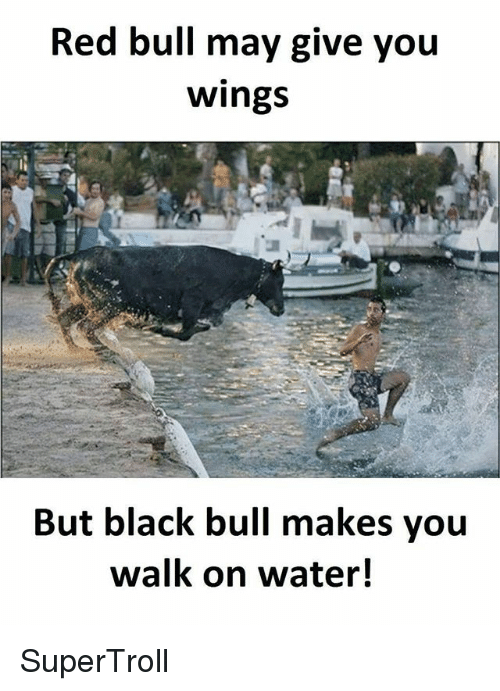 Memes, Red Bull, and Black: Red bull may give you  Wings  But black bull makes you  walk on water! SuperTroll
