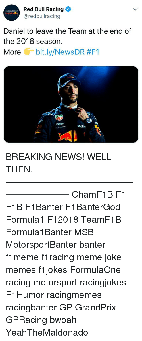 Joke Memes: Red Bull Racing  @redbullracing  ASTON MARTIN  RedBull  RACING  Daniel to leave the Team at the end of  the 2018 season.  More G-bit.ly/News DR #F1  Mobi  ON MARTIN BREAKING NEWS! WELL THEN. ————————————————————— ChamF1B F1 F1B F1Banter F1BanterGod Formula1 F12018 TeamF1B Formula1Banter MSB MotorsportBanter banter f1meme f1racing meme joke memes f1jokes FormulaOne racing motorsport racingjokes F1Humor racingmemes racingbanter GP GrandPrix GPRacing bwoah YeahTheMaldonado