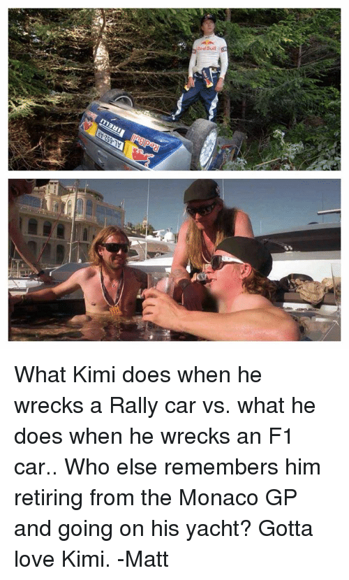 rally car: Red Bull What Kimi does when he wrecks a Rally car vs. what he does when he wrecks an F1 car.. Who else remembers him retiring from the Monaco GP and going on his yacht? Gotta love Kimi.  -Matt