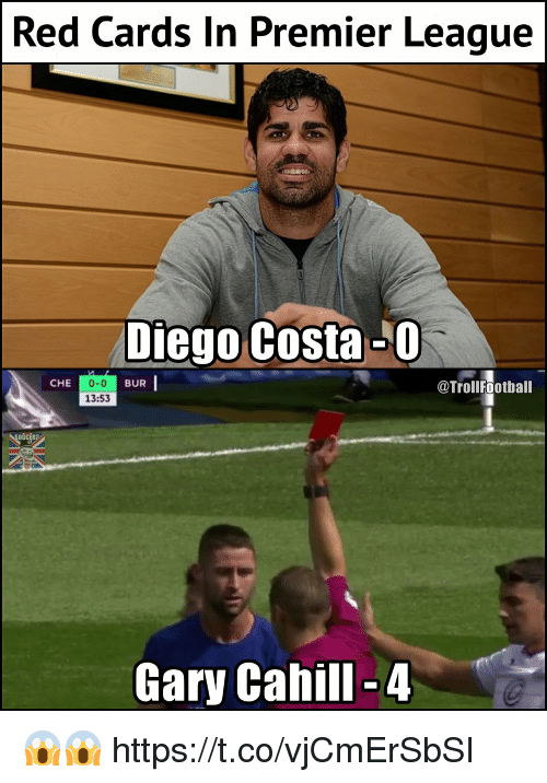 Diego Costa, Memes, and Premier League: Red Cards In Premier League  Diego Costa-0  0-0  13:53  CHE  BUR  @TrollFootball  OČcEra  Gary Cahill-4 😱😱 https://t.co/vjCmErSbSI