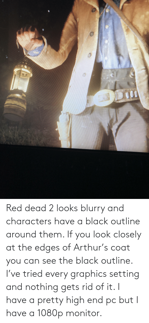 edges: Red dead 2 looks blurry and characters have a black outline around them. If you look closely at the edges of Arthur's coat you can see the black outline. I've tried every graphics setting and nothing gets rid of it. I have a pretty high end pc but I have a 1080p monitor.