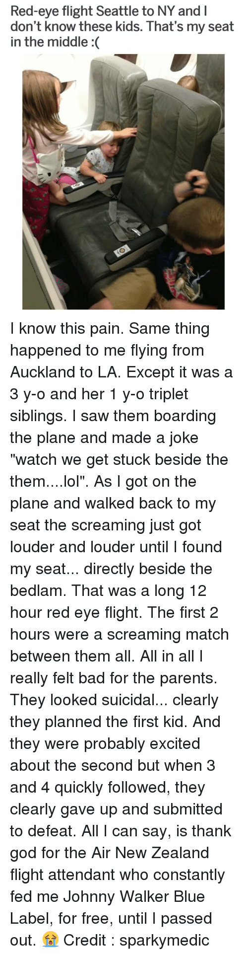 """first kid: Red-eye flight Seattle to NY and l  don't know these kids. That's my seat  in the middle :( I know this pain. Same thing happened to me flying from Auckland to LA. Except it was a 3 y-o and her 1 y-o triplet siblings. I saw them boarding the plane and made a joke """"watch we get stuck beside the them....lol"""". As I got on the plane and walked back to my seat the screaming just got louder and louder until I found my seat... directly beside the bedlam. That was a long 12 hour red eye flight. The first 2 hours were a screaming match between them all. All in all I really felt bad for the parents. They looked suicidal... clearly they planned the first kid. And they were probably excited about the second but when 3 and 4 quickly followed, they clearly gave up and submitted to defeat. All I can say, is thank god for the Air New Zealand flight attendant who constantly fed me Johnny Walker Blue Label, for free, until I passed out. 😭 Credit : sparkymedic"""
