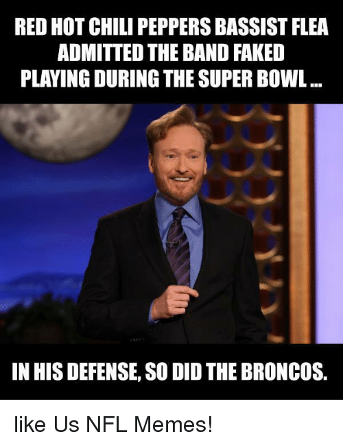Broncos: RED HOT CHILI PEPPERSBASSIST FLEA  ADMITTED THE BAND FAKED  PLAYING DURING THE SUPER BOWL  IN HIS DEFENSE, SO DID THE BRONCOS. like Us NFL Memes!