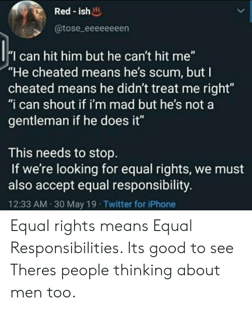 "Im Mad: Red-ish  @tose_eeeeeeeen  I can hit him but he can't hit me""  ""He cheated means he's scum, but I  cheated means he didn't treat me right""  ""i can shout if i'm mad but he's not a  gentleman if he does it""  This needs to stop  If we're looking for equal rights, we must  also accept equal responsibility.  12:33 AM 30 May 19 Twitter for iPhone Equal rights means Equal Responsibilities. Its good to see Theres people thinking about men too."
