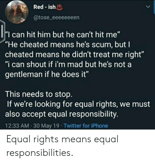 "Im Mad: Red-ish  @tose_eeeeeeeen  I can hit him but he can't hit me""  ""He cheated means he's scum, but I  cheated means he didn't treat me right""  ""i can shout if i'm mad but he's not a  gentleman if he does it""  This needs to stop  If we're looking for equal rights, we must  also accept equal responsibility.  12:33 AM 30 May 19 Twitter for iPhone Equal rights means equal responsibilities."