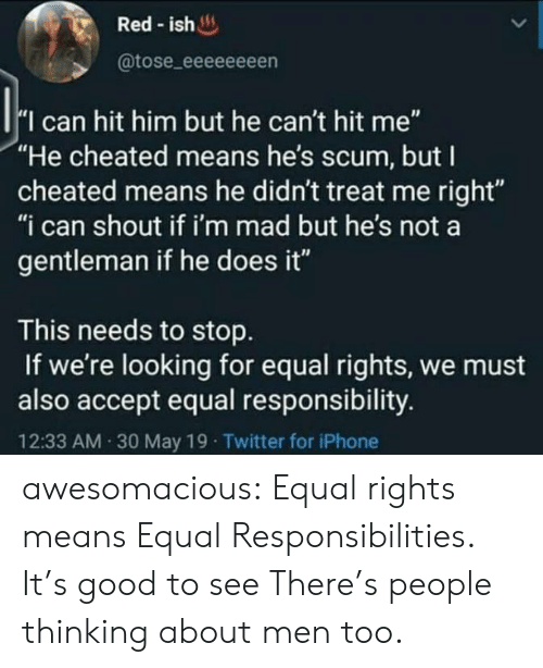"Im Mad: Red-ish  @tose_eeeeeeeen  I can hit him but he can't hit me""  ""He cheated means he's scum, but I  cheated means he didn't treat me right""  ""i can shout if i'm mad but he's not a  gentleman if he does it""  This needs to stop  If we're looking for equal rights, we must  also accept equal responsibility.  12:33 AM 30 May 19 Twitter for iPhone awesomacious:  Equal rights means Equal Responsibilities. It's good to see There's people thinking about men too."