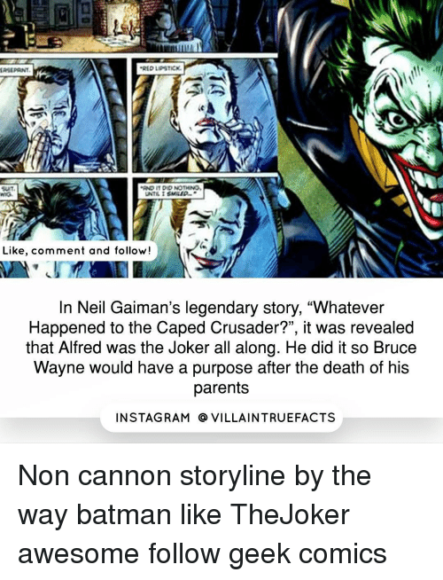 """crusades: .RED LIPSTICK.  AND IT DID NOTMNO,  UNTIL I  Like, comment and follow!  In Neil Gaiman's legendary story, """"Whatever  Happened to the Caped Crusader?"""", it was revealed  that Alfred was the Joker all along. He did it so Bruce  Wayne would have a purpose after the death of his  parents  IN STAG RAM O VILLAINTRUEFACTS Non cannon storyline by the way batman like TheJoker awesome follow geek comics"""