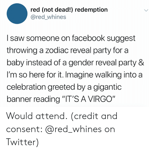 "Zodiac: red (not dead!) redemption  @red_whines  I saw someone on facebook suggest  throwing a zodiac reveal party for a  baby instead of a gender reveal party &  I'm so here for it. Imagine walking into a  celebration greeted by a gigantic  banner reading ""IT'S A VIRGO"" Would attend. (credit and consent: @red_whines on Twitter)"