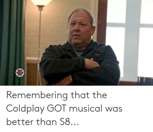 Coldplay: RED  NSE  DAY Remembering that the Coldplay GOT musical was better than S8...