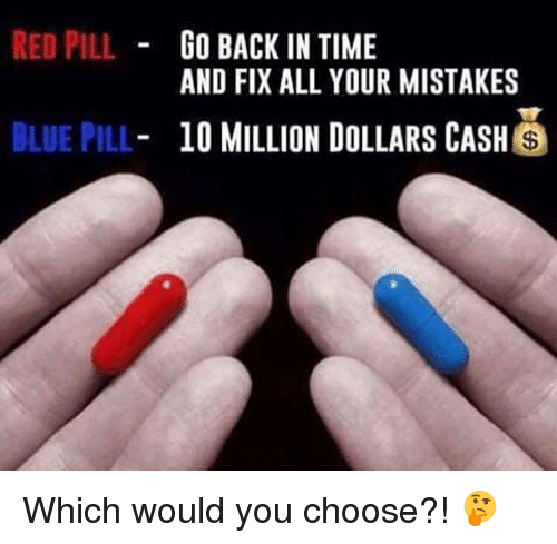 red pill blue pill: RED PILL  BLUE PILL  GO BACK IN TIME  AND FIX ALL YOUR MISTAKES  10 MILLION DOLLARS CASH  S Which would you choose?! 🤔
