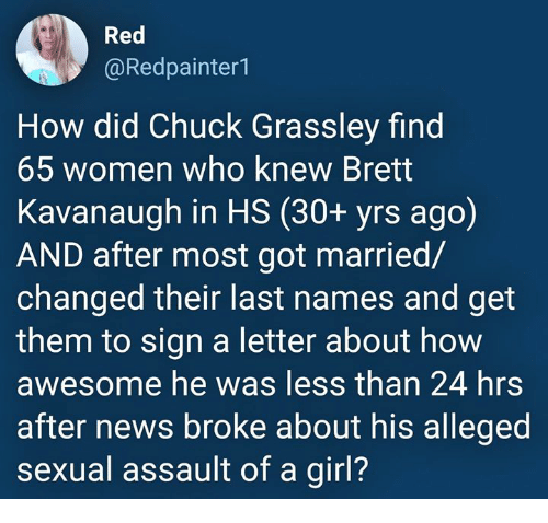 News, Girl, and Women: Red  @Redpainter1  How did Chuck Grassley find  65 women who knew Brett  Kavanaugh in HS (30+ yrs ago)  AND after most got married/  changed their last names and get  them to sign a letter about how  awesome he was less than 24 hrs  after news broke about his alleged  sexual assault of a girl?