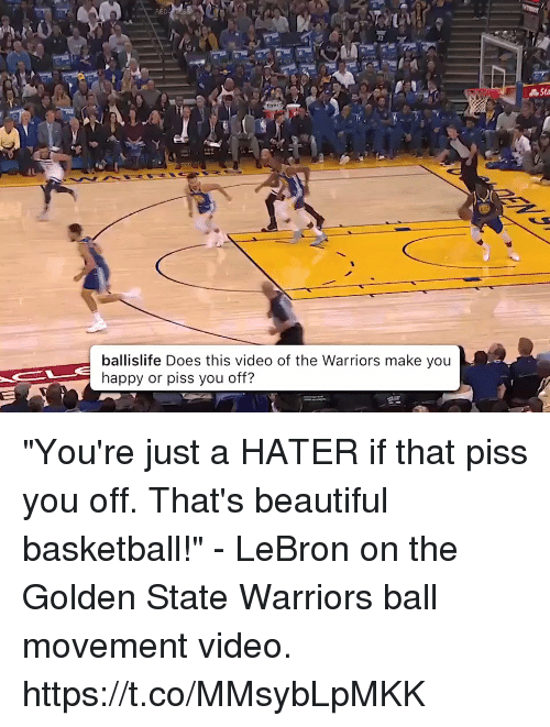 """Golden State: RED  Sta  ballislife Does this video of the Warriors make you  happy or piss you off? """"You're just a HATER if that piss you off. That's beautiful basketball!"""" - LeBron on the Golden State Warriors ball movement video.   https://t.co/MMsybLpMKK"""