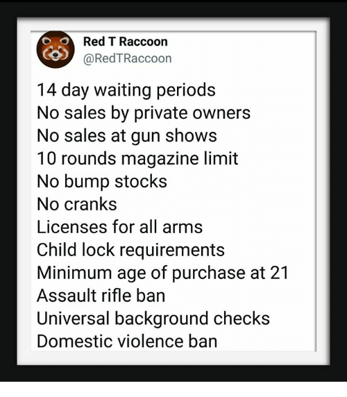 assault rifle: Red T Raccoon  @RedTRaccoon  14 day waiting periods  No sales by private owners  No sales at gun shows  10 rounds magazine limit  No bump stocks  No crank:s  Licenses for all arms  Child lock requirements  Minimum age of purchase at 21  Assault rifle ban  Universal background checks  Domestic violence ban