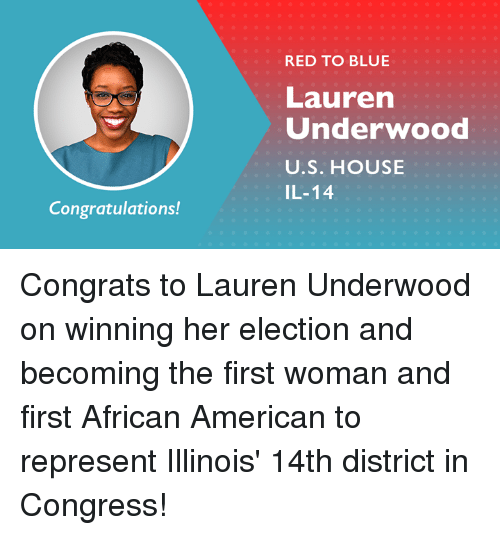 Illinois: RED TO BLUE  Lauren  Underwood  U.S. HOUSE  IL-14  Congratulations! Congrats to Lauren Underwood on winning her election and becoming the first woman and first African American to represent Illinois' 14th district in Congress!