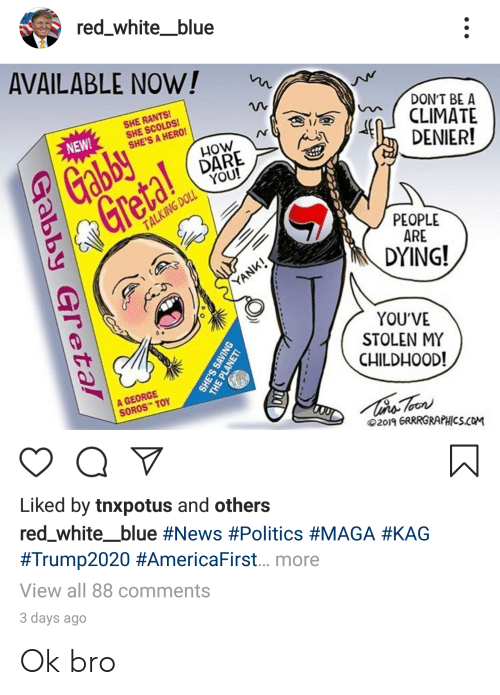 George Soros: red_white_blue  AVAILABLE NOW!  SHE RANTS!  SHE SCOLDS!  SHE'S A HERO!  DON'T BE A  CLIMATE  DENIER!  NEW!  Gabby  Gretal  HOW  DARE  YOU!  TALKING DOLL  PEOPLE  ARE  DYING!  YANK!  YOU'VE  STOLEN MY  CHILDHOOD!  A GEORGE  SOROS TOY  2019 GRRRGRAPHICS.COM  Liked by tnxpotus and others  red_white_blue #News #Politics #MAGA #KAG  #Trump2020 #AmericaFirst... more  View all 88 comments  3 days ago  Gabby Gretal  SAVIN  THE PLANET! Ok bro