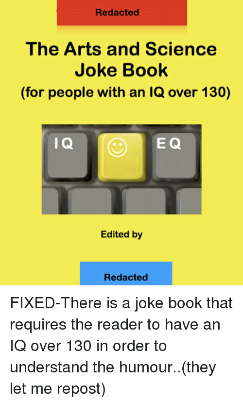 Science Joke: Redacted  The Arts and Science  Joke Book  (for people with an IQ over 130)  I Q  E Q  Edited by  Redacted FIXED-There is a joke book that requires the reader to have an IQ over 130 in order to understand the humour..(they let me repost)