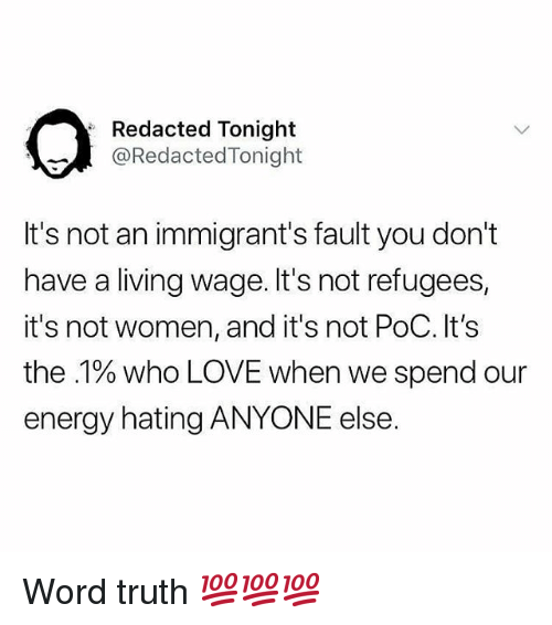 Energy, Love, and Memes: Redacted Tonight  @RedactedTonight  It's not an immigrant's fault you don't  have a living wage. It's not refugees,  it's not women, and it's not PoC. It's  the .1% who LOVE when we spend our  energy hating ANYONE else. Word truth 💯💯💯