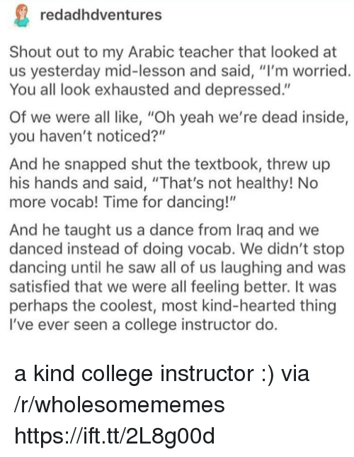 """stop dancing: redadhdventures  Shout out to my Arabic teacher that looked at  us yesterday mid-lesson and said, """"I'm worried  You all look exhausted and depressed.""""  Of we were all like, """"Oh yeah we're dead inside,  you haven't noticed?""""  And he snapped shut the textbook, threw up  his hands and said, """"That's not healthy! No  more vocab! Time for dancing!""""  And he taught us a dance from Iraq and we  danced instead of doing vocab. We didn't stop  dancing until he saw all of us laughing and was  satisfied that we were all feeling better. It was  perhaps the coolest, most kind-hearted thing  I've ever seen a college instructor do a kind college instructor :) via /r/wholesomememes https://ift.tt/2L8g00d"""