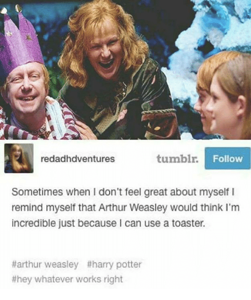 Arthur, Harry Potter, and Memes: redadhdventures  tumbl.  Follow  Sometimes when I don't feel great about myself I  remind myself that Arthur Weasley would think I'm  incredible just because I can use a toaster.  #arthur weasley #harry potter  #hey whatever works right