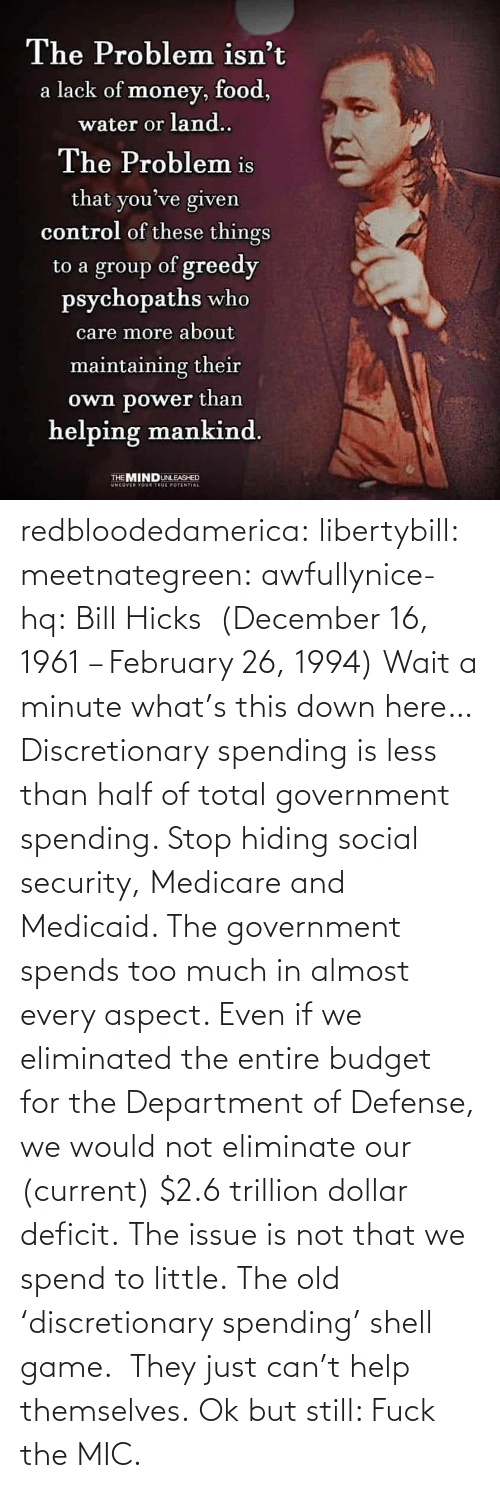 but still: redbloodedamerica:  libertybill: meetnategreen:   awfullynice-hq: Bill Hicks  (December 16, 1961 – February 26, 1994)    Wait a minute what's this down here…  Discretionary spending is less than half of total government spending. Stop hiding social security, Medicare and Medicaid. The government spends too much in almost every aspect. Even if we eliminated the entire budget for the Department of Defense, we would not eliminate our (current) $2.6 trillion dollar deficit. The issue is not that we spend to little.  The old 'discretionary spending' shell game.  They just can't help themselves.   Ok but still: Fuck the MIC.