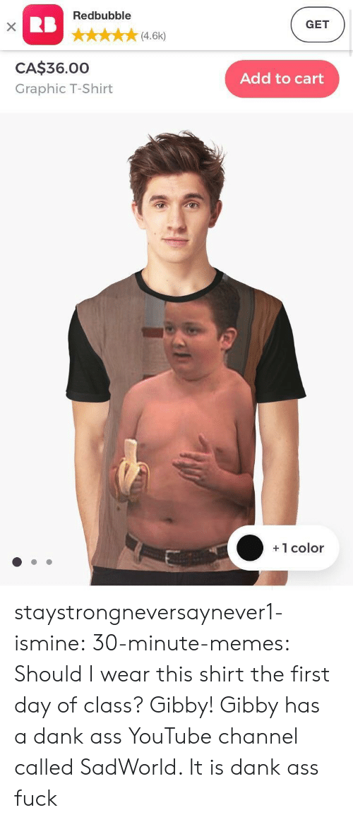 Ass Fuck: Redbubble  GET  (4.6k)  CA$36.00  Graphic T-Shirt  Add to cart  +1 color staystrongneversaynever1-ismine:  30-minute-memes:  Should I wear this shirt the first day of class?  Gibby!  Gibby has a dank ass YouTube channel called SadWorld. It is dank ass fuck