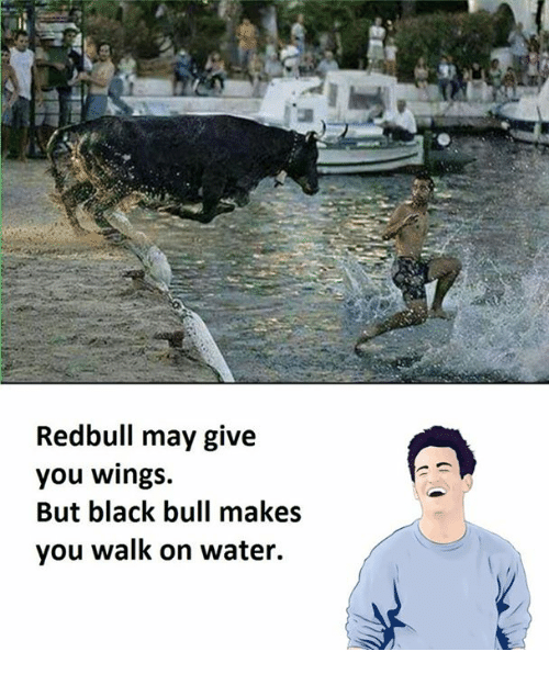 Black, Blacked, and Water: Redbull may give  you wings.  But black bull makes  you walk on water.