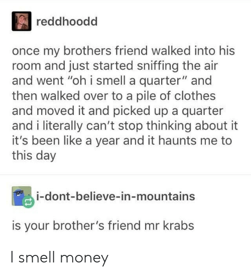 """Mr. Krabs: reddhoodd  once my brothers friend walked into his  room and just started sniffing the air  and went """"oh i smell a quarter"""" and  then walked over to a pile of clothes  and moved it and picked up a quarter  and i literally can't stop thinking about it  it's been like a year and it haunts me to  this day  i-dont-believe-in-mountains  is your brother's friend mr krabs I smell money"""
