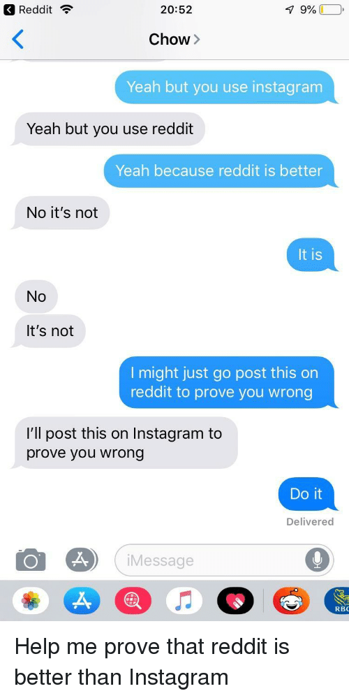 No Its Not: Reddit ?  20:52  Chow>  Yeah but you use instagram  Yeah but you use reddit  Yeah because reddit is better  No it's not  It is  No  It's not  l might just go post this on  reddit to prove you wrong  I'll post this on Instagram to  prove you wrong  Do it  Delivered  iMessage  RBC Help me prove that reddit is better than Instagram
