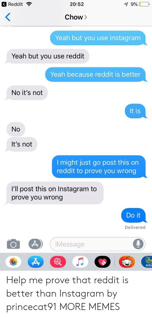 No Its Not: Reddit ?  20:52  Chow>  Yeah but you use instagram  Yeah but you use reddit  Yeah because reddit is better  No it's not  It is  No  It's not  l might just go post this on  reddit to prove you wrong  I'll post this on Instagram to  prove you wrong  Do it  Delivered  iMessage  RBC Help me prove that reddit is better than Instagram by princecat91 MORE MEMES