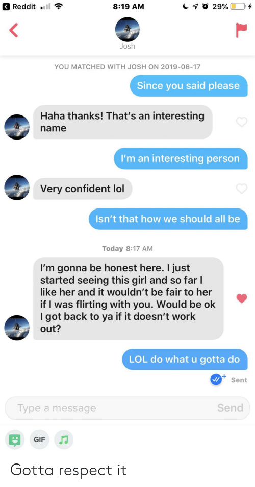 What U: Reddit  29%  8:19 AM  Josh  YOU MATCHED WITH JOSH ON 2019-06-17  Since you said please  Haha thanks! That's an interesting  name  I'm an interesting person  Very confident lol  Isn't that how we should all be  Today 8:17 AM  I'm gonna be honest here. I just  started seeing this girl and so far I  like her and it wouldn't be fair to her  if I was flirting with you. Would be ok  I got back to ya if it doesn't work  out?  LOL do what u gotta do  Sent  Send  Type a message  GIF Gotta respect it