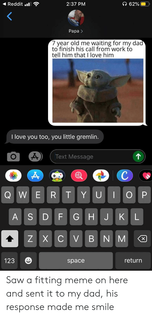 love you too: Reddit .  62%  2:37 PM  Рара >  7 year old me waiting for my dad  to finish his call from work to  tell him that I love him  I love you too, you little gremlin.  个  Text Message  с  Q WE  R T  ОР  YU  GHJKL  ASDF  ZXCV BNM  X  return  123  space Saw a fitting meme on here and sent it to my dad, his response made me smile