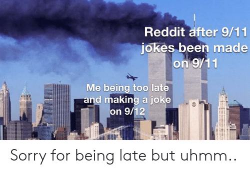 9 11 jokes: Reddit after 9/11  jokes been made  on 9/11  Me being too late  and making a joke  on 9/12 Sorry for being late but uhmm..