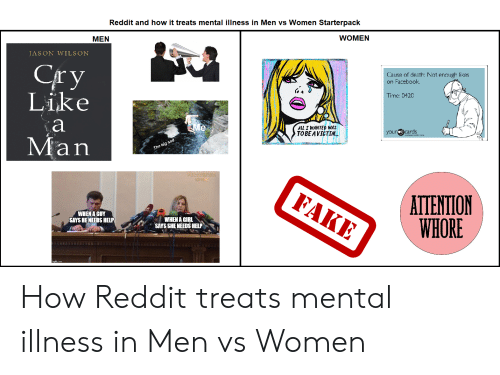 Men Vs Women: Reddit and how it treats mental illness in Men vs Women Starterpack  WOMEN  MEN  JASON WILSON  Сry  Like  Cause of death: Not enough likes  on Facebook  Time: 0420  а  Me  ALL I WANTED WAS  ТОВE AVICTIM..  your ecards  Man  The big sad  PECTVERTIK  KPMM  FAKE  ATTENTION  WHORE  WHEN A GUY  SAYS HE NEEDS HELP  WHEN A GIRL  SAYS SHE NEEDS HELP How Reddit treats mental illness in Men vs Women