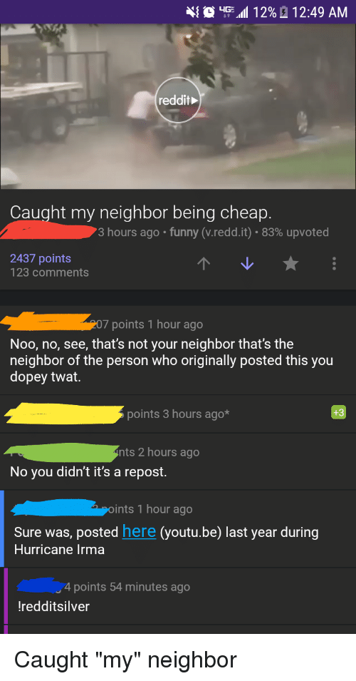 """Funny, Reddit, and Hurricane: reddit  Caught my neighbor being cheap.  3 hours ago . funny (vreddit): 83% upvoted  2437 points  123 comments  207 points 1 hour ago  Noo, no, see, that's not your neighbor that's the  neighbor of the person who originally posted this you  dopey twat  points 3 hours ago*  +3  nts 2 hours ago  No you didn't it's a repost.  ints 1 hour ago  Sure was, posted here (youtu.be) last year during  Hurricane Irma  4 points 54 minutes ago  redditsilver Caught """"my"""" neighbor"""