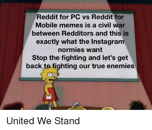 United We Stand: Reddit for PC vs Reddit for  Mobile memes is a civil war  between Redditors and this is  exactly what the Instagram  normies want  Stop the fighting and let's get  back tofighting our true enemies United We Stand
