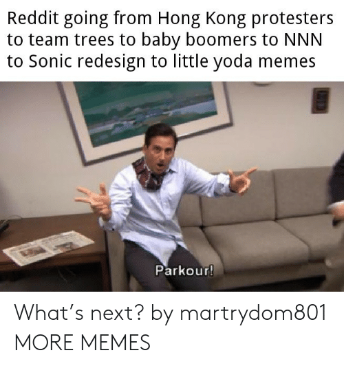 Hong Kong: Reddit going from Hong Kong protesters  to team trees to baby boomers to NNN  to Sonic redesign to little yoda memes  Parkour! What's next? by martrydom801 MORE MEMES