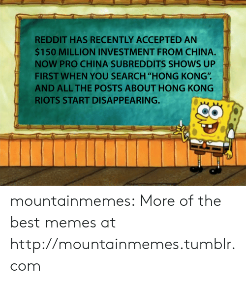 """investment: REDDIT HAS RECENTLY ACCEPTED AN  $150 MILLION INVESTMENT FROM CHINA.  NOW PRO CHINA SUBREDDITS SHOWS UP  FIRST WHEN YOU SEARCH """"HONG KONG"""".  AND ALL THE POSTS ABOUT HONG KONG  RIOTS START DISAPPEARING. mountainmemes:  More of the best memes at http://mountainmemes.tumblr.com"""