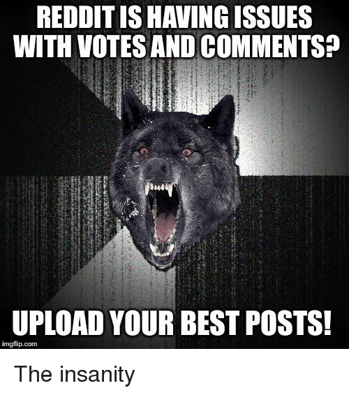 Reddit, Best, and Insanity: REDDIT IS HAVING ISSUES  WITH VOTES AND COMMENTSP  UPLOAD YOUR BEST POSTS!  imgflip.com