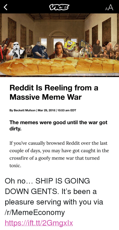"meme war: Reddit Is Reeling from a  Massive Meme War  By Beckett Mufson | Mar 29, 2018 | 10:53 am EDT  The memes were good until the war got  dirty.  If you've casually browsed Reddit over the last  couple of days, you may have got caught in the  crossfire of a goofy meme war that turned  toxic. <p>Oh no&hellip; SHIP IS GOING DOWN GENTS. It's been a pleasure serving with you via /r/MemeEconomy <a href=""https://ift.tt/2GmgxIx"">https://ift.tt/2GmgxIx</a></p>"