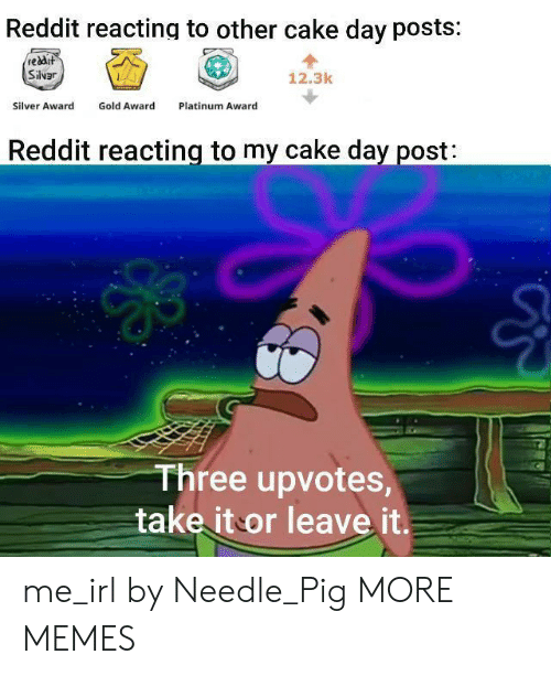 Upvotes: Reddit reacting to other cake day posts:  reddit  Silvar  12.3k  Gold Award  Silver Award  Platinum Award  Reddit reacting to my cake day post:  Three upvotes,  take it or leave it. me_irl by Needle_Pig MORE MEMES