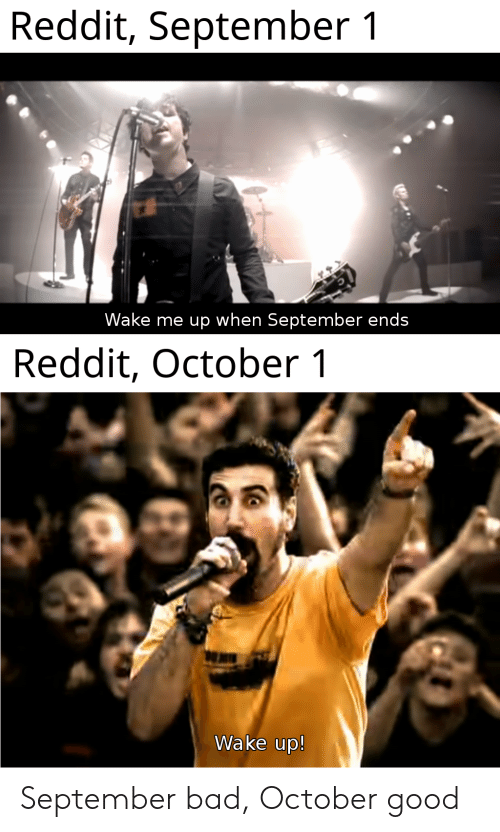wake me up when september ends: Reddit, September 1  Wake me up when September ends  Reddit, October 1  Wake up! September bad, October good