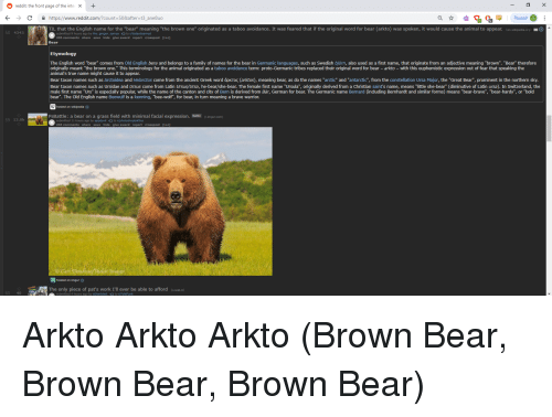 """kenning: reddit: the front page of the inte X+  Chttps://www.reddit.com/?count-508after-t3_ane8uo  Paused  TIL that the English name for the """"bear"""" meaning """"the brown one"""" originated as a taboo avoidance. It was feared that if the original word for bear (arkto) was spoken, it would cause the animal to appear. (en.wikipedia.org)  4343  submitted 9 hours ago by the gregor samsa to r/todayilearned  205 comments share save hide give award report crosspost [I+c]  Bear  Etymology  The English word """"bear"""" comes from Old English bera and belongs to a family of names for the bear in Germanic languages, such as Swedish björn, also used as a first name, that originate from an adjective meaning """"brown"""". """"Bear"""" therefore  originally meant """"the brown one."""" This terminology for the animal originated as a taboo avoidance term: proto-Germanic tribes replaced their original word for bear - arkto - with this euphemistic expression out of fear that speaking the  animal's true name might cause it to appear.  Bear taxon names such as Arctoidea and He arctos come from the ancient Greek word αρκτος arktos meaning bear as do the names arctic and antarctic from the constellation Ursa Major, the """"Great Bear prominent in the northern sky.  Bear taxon names such as Ursidae and Ursus come from Latin Ursus/Ursa, he-bear/she-bear. The female first name """"Ursula"""", originally derived from a Christian saint's name, means """"little she-bear"""" (diminutive of Latin ursa). In Switzerland, the  male first name """"Urs"""" is especially popular, while the name of the canton and city of Bern is derived from Bär, German for bear. The Germanic name Bernard (including Bernhardt and similar forms) means """"bear-brave"""", """"bear-hardy"""", or """"bold  bear"""". The Old English name Beowulf is a kenning, """"bee-wolf"""", for bear, in turn meaning a brave warrior.  hosted on wikipedia 1  PsBattle: a bear on a grass field with minimal facial expression  Battle (i.imgur.com)  59 13.0k  submitted 11 hours ago by appdevil to r/photoshopbattles  """